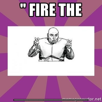 """'dr. evil' air quote - """" FIRE THE _______________"""
