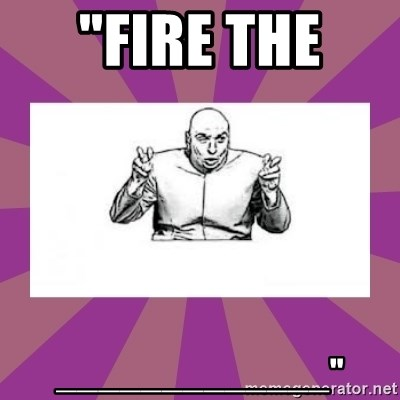 """'dr. evil' air quote - """"FIRE THE  _____________"""""""