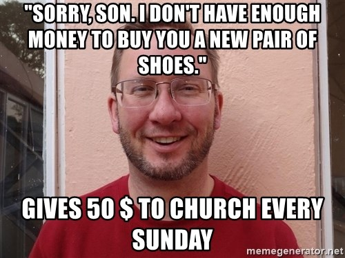"""Asshole Christian missionary - """"sorry, son. i don't have enough money to buy you a new pair of shoes."""" gives 50 $ to church every sunday"""