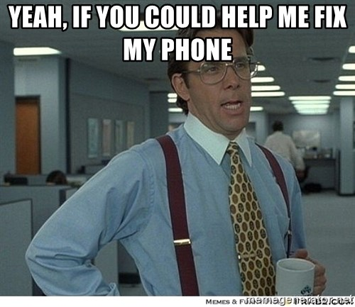 That would be great - Yeah, if you could help me fix my phone