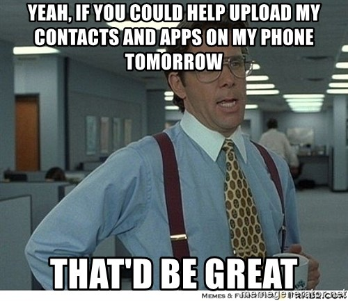 That would be great - Yeah, if you could help upload my contacts and apps on my phone tomorrow THAT'D BE GREAT