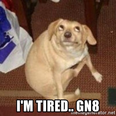 Oh You Dog -  I'm tired.. gn8