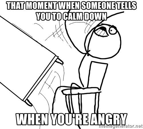 Desk Flip Rage Guy - that moment when someone tells you to calm down when you're angry