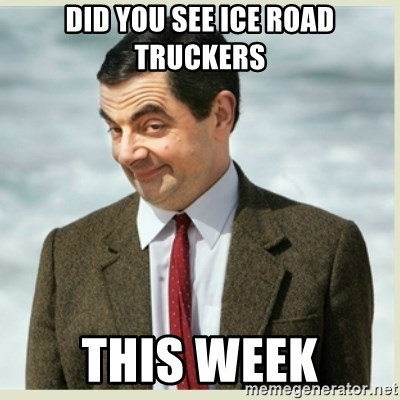 MR bean - did you see ice road truckers this week