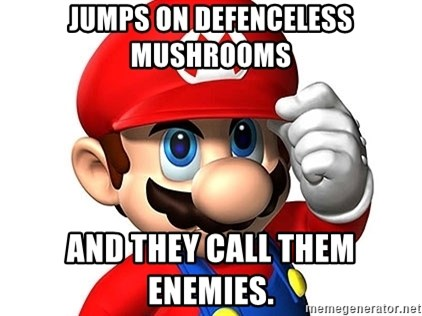 Mario Says - jumps on defenceless mushrooms and they call them enemies.