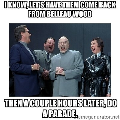 Dr. Evil Laughing - i know, let's have them come back from belleau wood  then a couple hours later, do a parade.