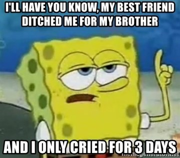 Tough Spongebob - I'LL HAVE YOU KNOW, MY BEST FRIEND DITCHED ME FOR MY BROTHER  AND I ONLY CRIED FOR 3 DAYS