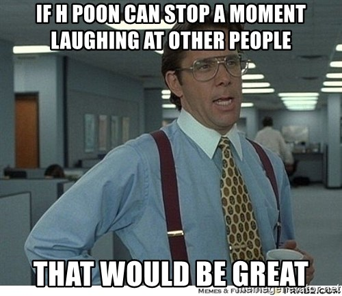 That would be great - If H Poon can stop a moment laughing at other people That would be great