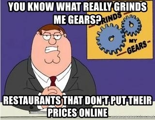 Grinds My Gears Peter Griffin - You know what really grinds me gears? Restaurants that don't put their prices online