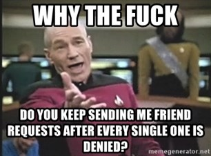 Picard Wtf - Why the fuck  do you keep sending me friend requests after every single one is denied?