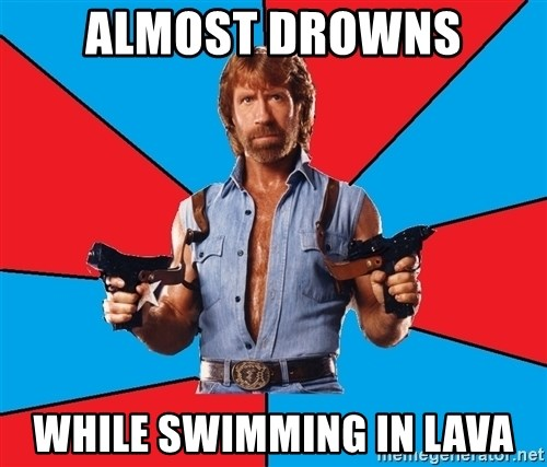 Chuck Norris  - almost drowns while swimming in lava