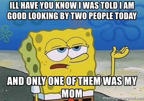 I'll have you know Spongebob - ill have you know i was told i am good looking by two people today and only one of them was my mom