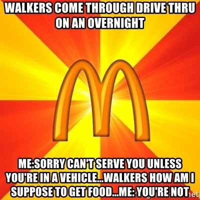 Maccas Meme - Walkers come through drive thru on an overnight  me:sorry can't serve you unless you're in a vehicle...walkers how am i suppose to get food...me: you're not