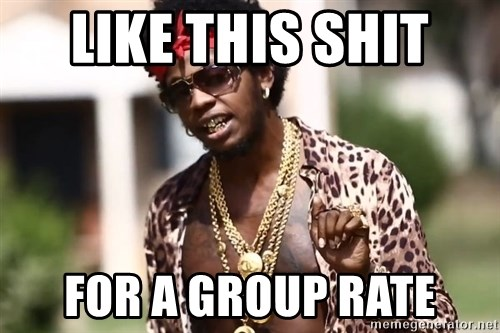 Trinidad James meme  - Like this shit  For a group rate