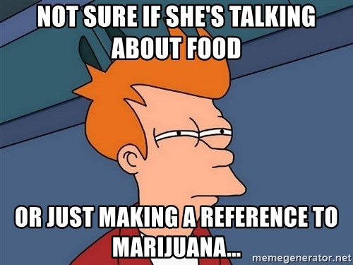 Futurama Fry - Not sure if she's talking about food or just making a reference to Marijuana...