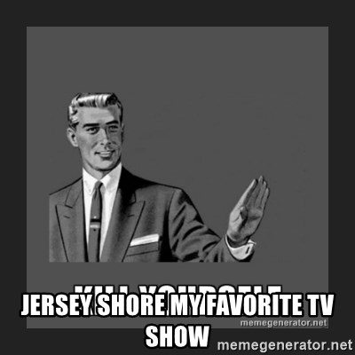 kill yourself guy -  jersey Shore my favorite tv show