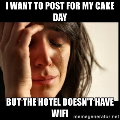 First World Problems - I want to post for my cake day But the hotel doesn't have WiFi