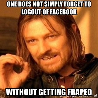 One Does Not Simply - One does not simply forget to logout of Facebook without getting fraped