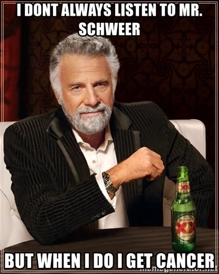 The Most Interesting Man In The World - I dont always listen to Mr. Schweer But when I do I get Cancer