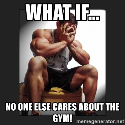 gym problems - What if... No one else cares about the gym!