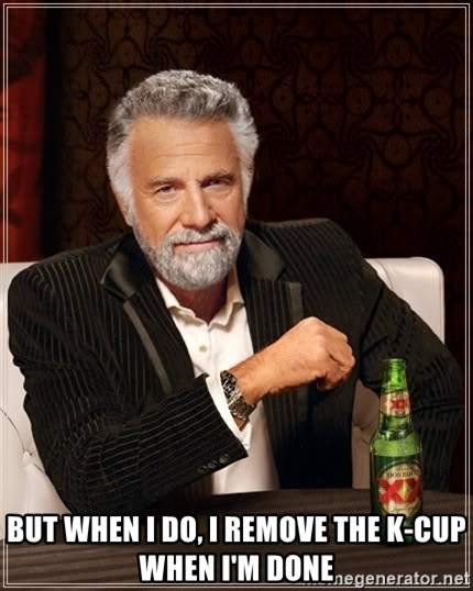 The Most Interesting Man In The World -  BUT WHEN i DO, I REMOVE THE K-CUP WHEN i'M DONE