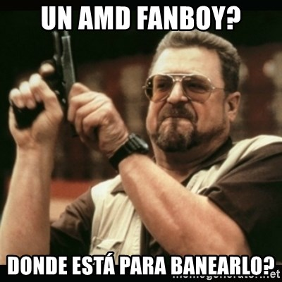 am i the only one around here - Un AMD fanboy? Donde está para banearlo?