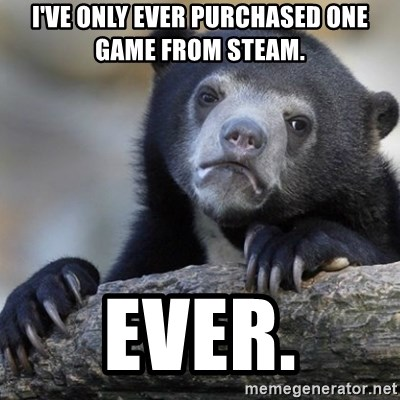 Confession Bear - I've only ever purchased one game from Steam. Ever.
