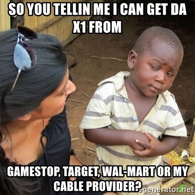 Skeptical 3rd World Kid - So you tellin me I can get da X1 from Gamestop, Target, Wal-mart or my cable provider?