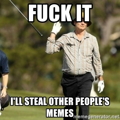 Fuck It Bill Murray - Fuck it i'll steal other people's memes