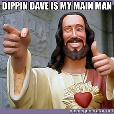 buddy jesus - DIPPIN DAVE IS MY MAIN MAN