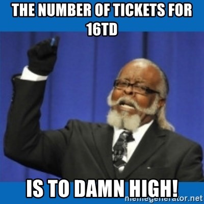 Too damn high - The number of tickets for 16TD Is to damn high!
