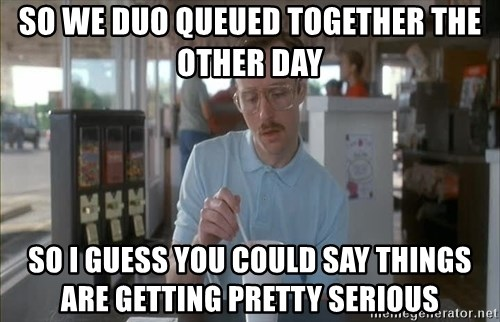 Things are getting pretty Serious (Napoleon Dynamite) - So we duo queued together the other day so I guess you could say things are getting pretty serious
