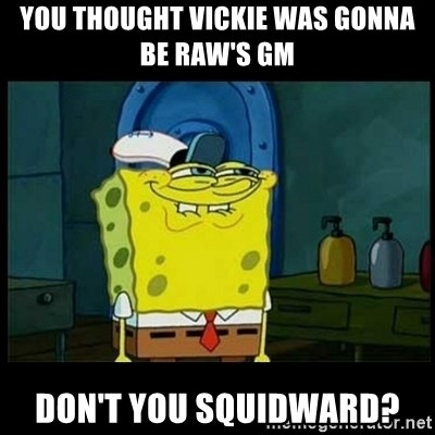Don't you, Squidward? - YOU THOUGHT VICKIE WAS GONNA BE RAW'S GM DON'T YOU SQUIDWARD?