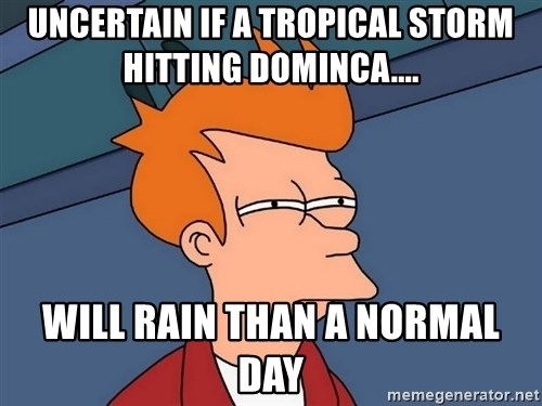 Futurama Fry - Uncertain if a tropical storm hitting Dominca.... will rain than a normal day