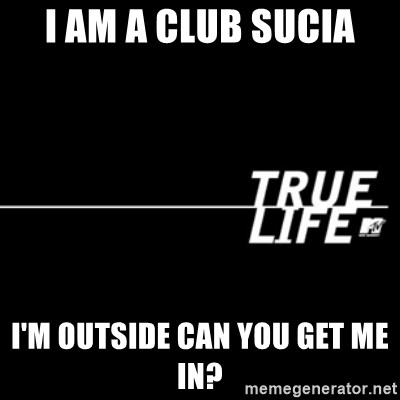 true life - I am a club sucia I'm outside can you get me in?