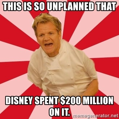 Chef Ramsay  - This is so unplanned that Disney spent $200 Million on it.