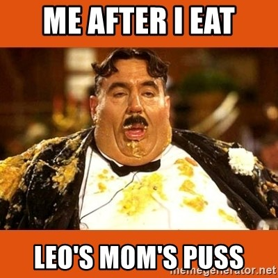 Fat Guy - Me After I Eat Leo's Mom's Puss