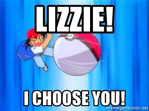 I choose you! - Lizzie! I choose you!