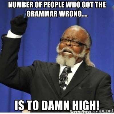 too damn high guy - Number of people who got the grammar wrong.... Is to damn high!