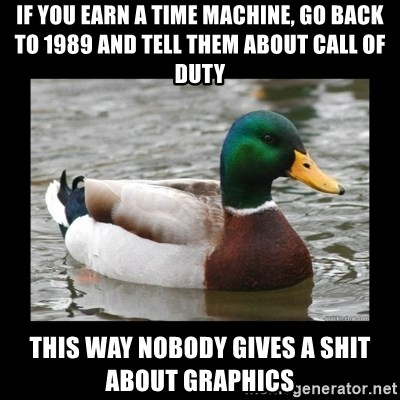 advice mallard - IF YOU EARN A TIME MACHINE, GO BACK TO 1989 AND TELL THEM ABOUT CALL OF DUTY THIS WAY NOBODY GIVES A SHIT ABOUT GRAPHICS