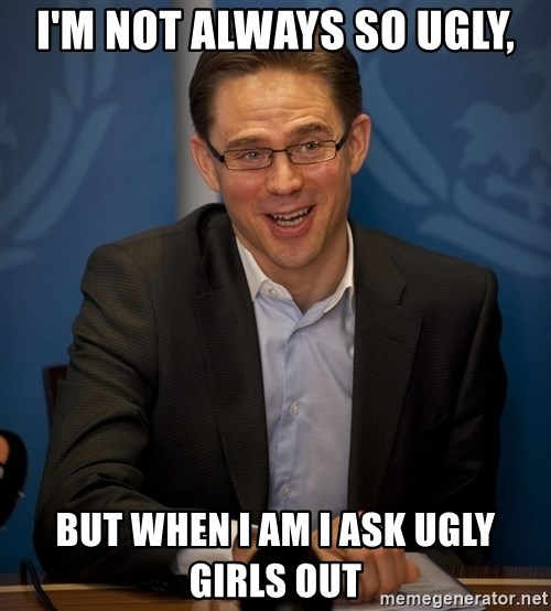 Katainen Perkele - I'm not always so ugly, But when I am I ask ugly girls out