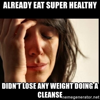 First World Problems - already eat super healthy didn't lose any weight doing a cleanse