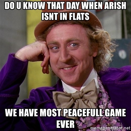 Willy Wonka - do u know that day when arish isnt in flats we have most peacefull game ever