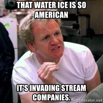 Gordon Ramsay - That water ice is so American It's invading Stream Companies.