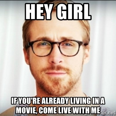 Ryan Gosling Hey Girl 3 - Hey Girl If you're already living in a movie, come live with me