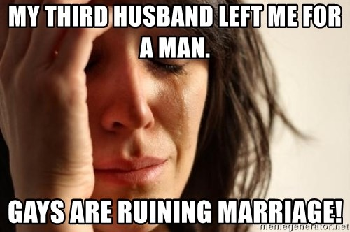 First World Problems - My third husband left me for a man. Gays are ruining marriage!