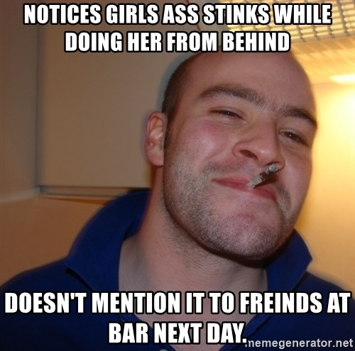 Good Guy Greg - Notices girls ass stinks while doing her from behind doesn't mention it to freinds at bar next day.