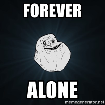 Forever Alone Date Myself Fail Life - FOREVER  ALONE