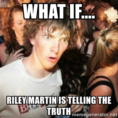 sudden realization guy - WHAT IF.... RILEY MARTIN IS TELLING THE TRUTH