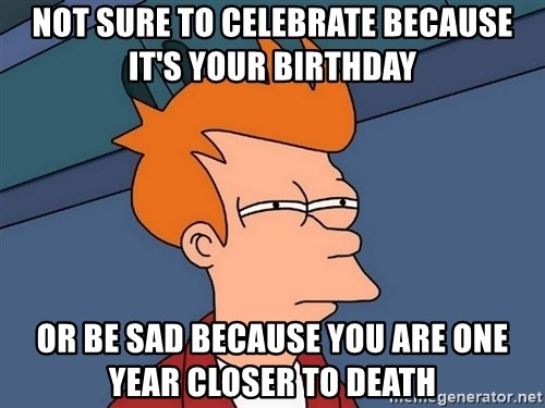 Futurama Fry - Not sure to celebrate because it's your birthday or be sad because you are one year closer to death